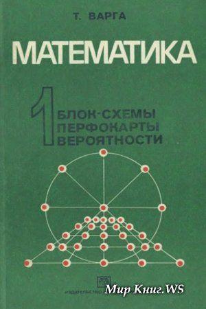 Варга Т. -  Математика 1. Блок-схемы, перфокарты, вероятности. (Математические игры и опыты)