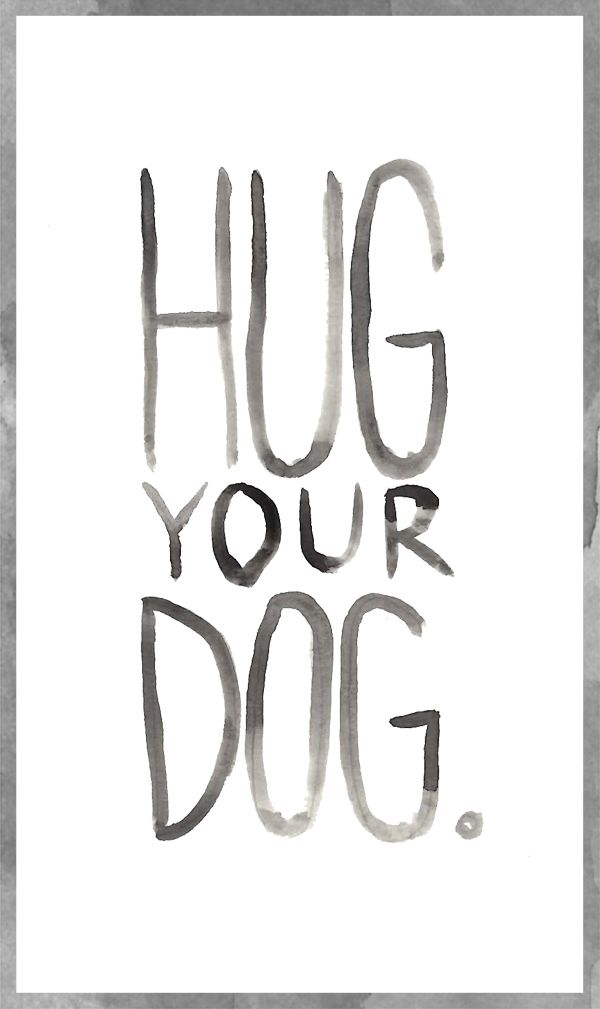 """""""Hug Your Dog."""""""