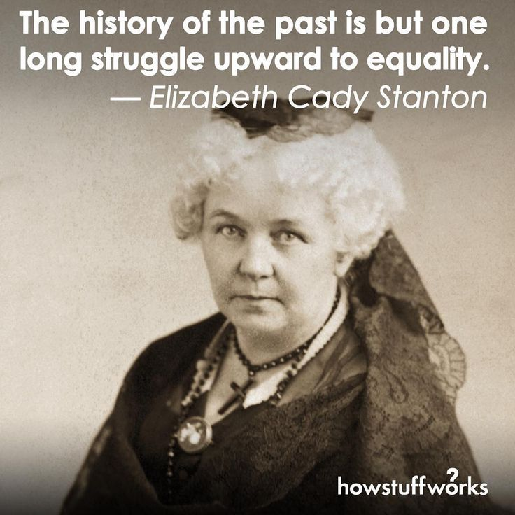 """The history of the past is but one long struggle upward to equality."" — Elizabeth Cady Stanton"