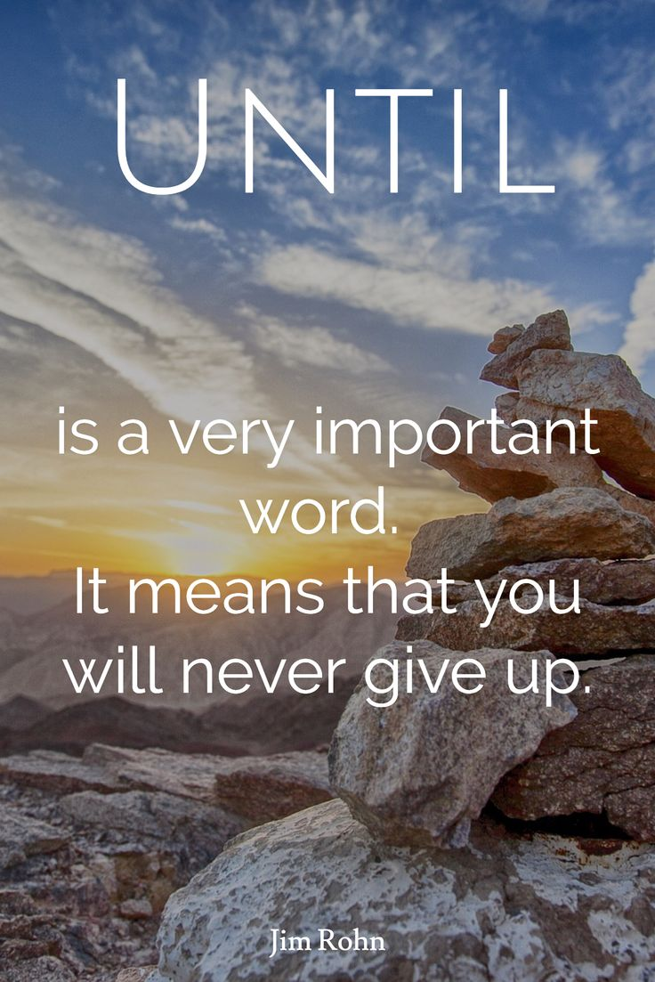 Jim Rohn / Until / is a very important word.  It means that you will never give up.