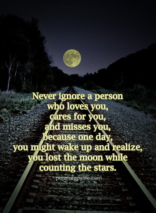 Never ignore a person who loves you, cares for you and misses you, because one day you will wake up and realise you lost the moon while you were counting the stars. You dip sh1t!
