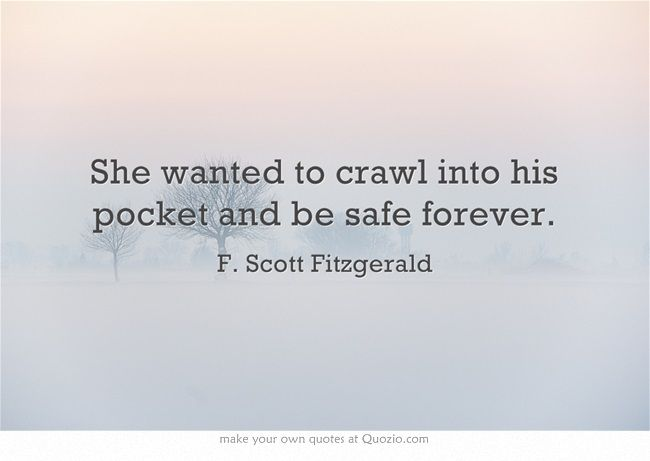 """She wanted to crawl into his pocket and be safe forever.""  ~ F. Scott. Fitzgerald."