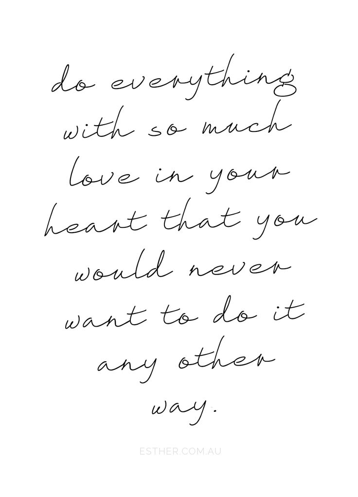 do everything with as much love in your heart that you would never want to do it any other way