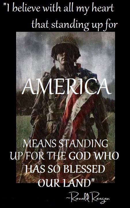 AMERICA means standing up for the GOD who has so blessed out land. Ronald Reagan.....j