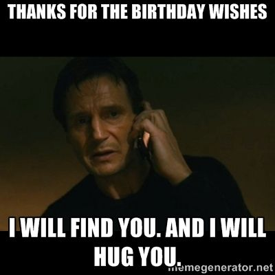 thanks for the birthday wishes i will find you. And i will hug you. - liam neeson taken