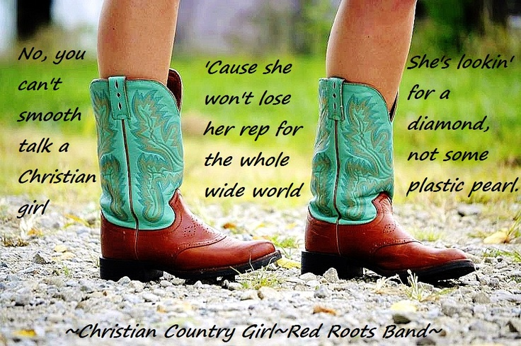 """No, you can't smooth talk a Christian girl 'Cause she won't lose her rep for the whole wide world  She's lookin' for a diamond, not some plastic pearl  No, you can't smooth talk a Christian country girl"" ~Christian Country Girl by Red Roots"