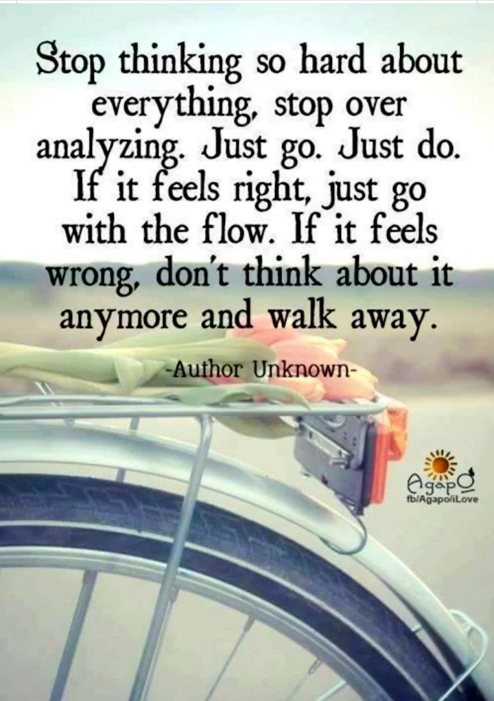Stop thinking so hard about everything, stop over analyzing. Just go. Just do. If it feels right, just go with the flow. If it feels wrong, don't think about it anymore and walk away.