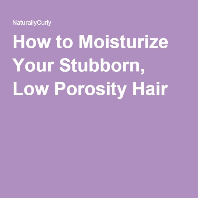 How to Moisturize Your Stubborn, Low Porosity Hair