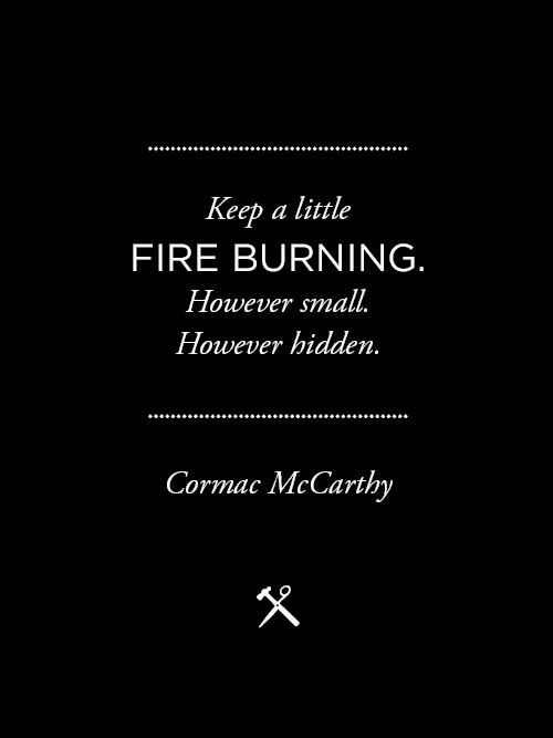 best cormac mccarthy quotes ideas love is  keep a little fire burning however small however hidden cormac mccarthy author of the road