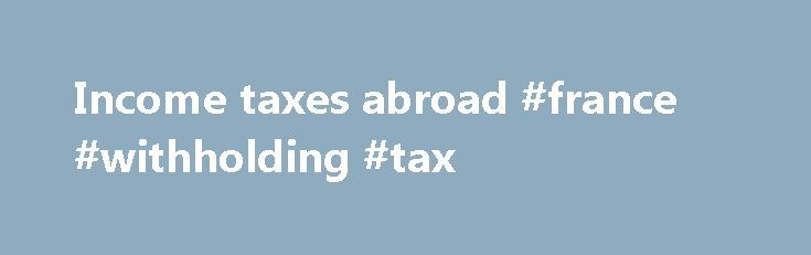 Income taxes abroad #france #withholding #tax http://lesotho.remmont.com/income-taxes-abroad-france-withholding-tax/  # Income taxes abroad France * Information not yet provided by national authorities Which income will be taxed in France? Living in France for at least6 months in a calendar year? You must pay tax on your worldwide income there. Living in France for less than 6 months in a calendar year? You are not considered tax resident and pay tax only on the income earned in France…
