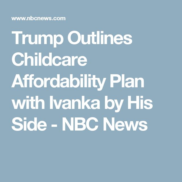 Donald Trump Outlines Childcare Affordability Plan With Ivanka By His Side Childcare Federal Income Tax And Donald Trump