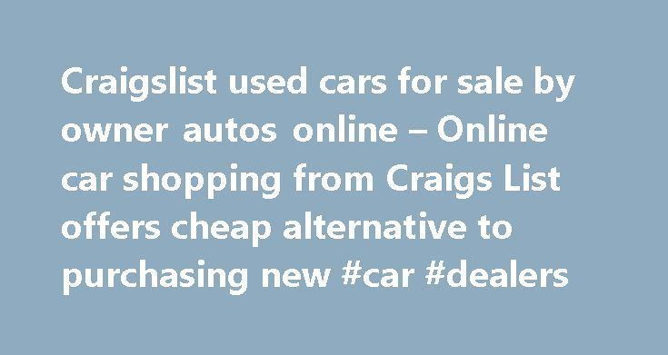 Craigslist used cars for sale by owner autos online – Online car shopping from Craigs List offers cheap alternative to purchasing new #car #dealers http://car-auto.nef2.com/craigslist-used-cars-for-sale-by-owner-autos-online-online-car-shopping-from-craigs-list-offers-cheap-alternative-to-purchasing-new-car-dealers/  #used cars cheap # Craigslist used cars for sale by owner autos online – Online car shopping from Craigs List offers cheap alternative to purchasing new by admin on August 24…
