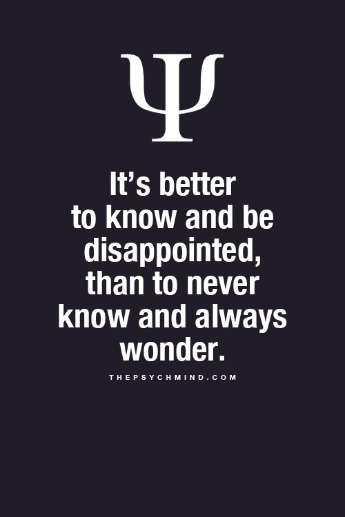 It's better to know and be dissapointed, than to never know and always wonder.