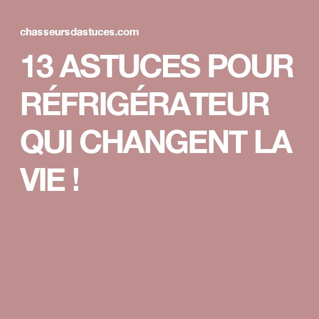 13 ASTUCES POUR RÉFRIGÉRATEUR QUI CHANGENT LA VIE !