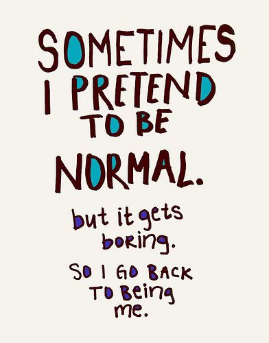Sometimes I pretend to be normal. But it gets boring. So I go back to be me.