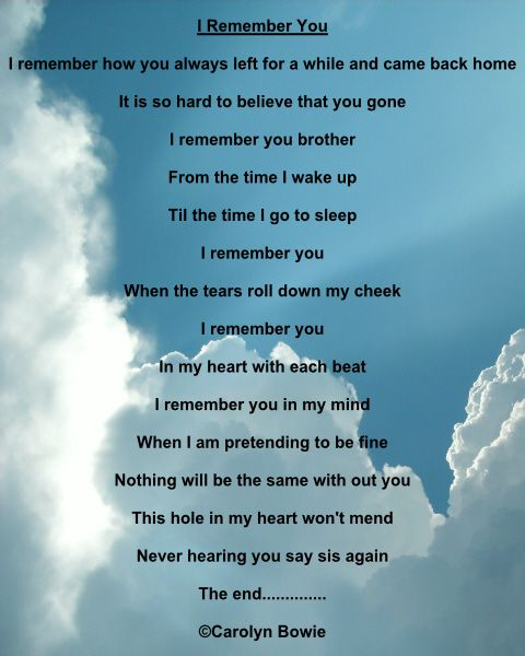This is an original poem written by me, Carolyn Bowie. It was written for my brother who recently passed away. It is called I Remember You. Missing my brother. death of a brother quote.