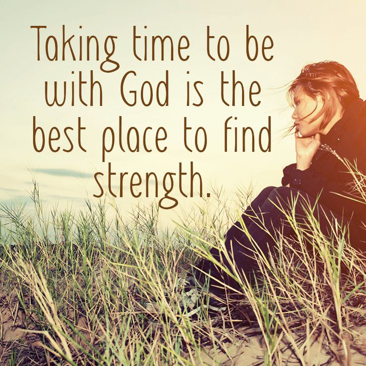 Taking time to be with God is the best place to find strength.