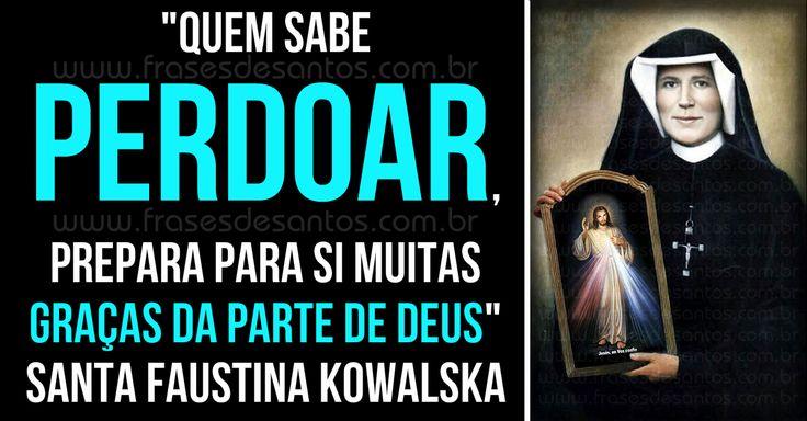 """""""Quem sabe perdoar, prepara para si muitas graças da parte de Deus."""" Santa Faustina Kowalska"""