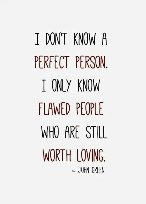 'I don't know a perfect person, I only know flawed people who are still worth loving' - John Green [via @Lindy Smart]