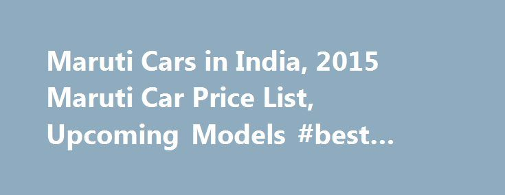 Maruti Cars in India, 2015 Maruti Car Price List, Upcoming Models #best #new #car #deals http://car.remmont.com/maruti-cars-in-india-2015-maruti-car-price-list-upcoming-models-best-new-car-deals/  #maruti cars # Maruti Cars in India About Maruti A well known phenomenon is that Maruti Suzuki India Limited is India's largest car maker with one out of every two cars on roads being a Maruti. In 1981, Maruti Suzuki was signed as a joint venture with the Indian Government under the 'then Prime…