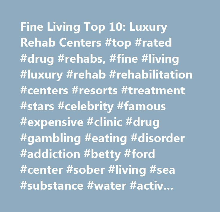 Fine Living Top 10: Luxury Rehab Centers #top #rated #drug #rehabs, #fine #living #luxury #rehab #rehabilitation #centers #resorts #treatment #stars #celebrity #famous #expensive #clinic #drug #gambling #eating #disorder #addiction #betty #ford #center #sober #living #sea #substance #water #activities #physical #rates #fees #cost #sanctuary #chefs #trainers #cirque #lodge #disorders #12 #step #program #askmen.com #craig #mazin #christopher #arnolds…