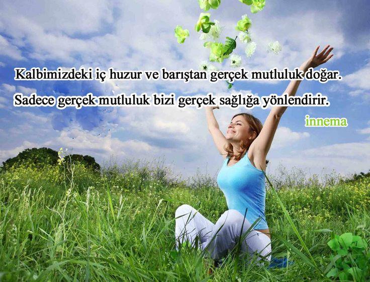 Kalbimizdeki iç huzur ve barıştan gerçek mutluluk doğar, sadece gerçek mutluluk bizi sağlığa yönlendirir. İnnema.
