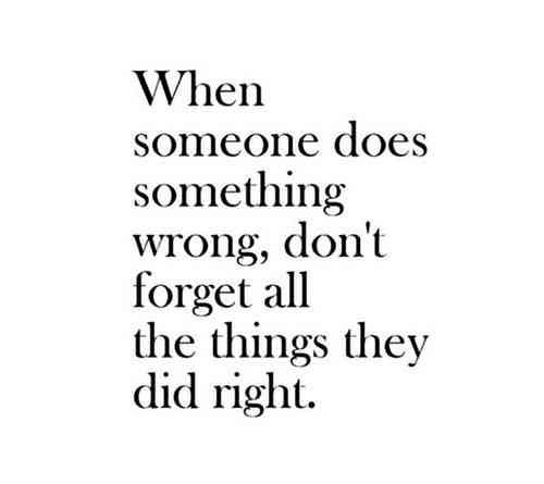 """""""When someone does something wrong, don't forget all the things they did right."""""""