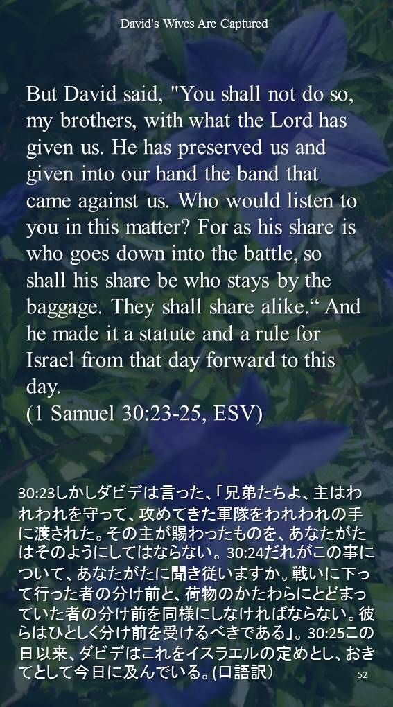 """But David said, """"You shall not do so, my brothers, with what the Lord has given us. He has preserved us and given into our hand the band that came against us. Who would listen to you in this matter? For as his share is who goes down into the battle, so shall his share be who stays by the baggage. They shall share alike."""" And he made it a statute and a rule for Israel from that day forward to this day.(1 Samuel 30:23-25…"""