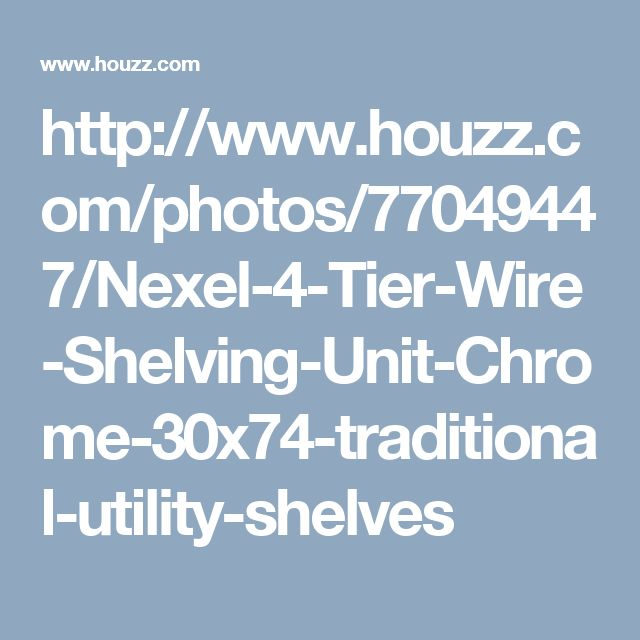 http://www.houzz.com/photos/77049447/Nexel-4-Tier-Wire-Shelving-Unit-Chrome-30x74-traditional-utility-shelves