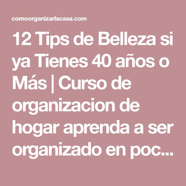 12 Tips de Belleza si ya Tienes 40 años o Más | Curso de organizacion de hogar aprenda a ser organizado en poco tiempo