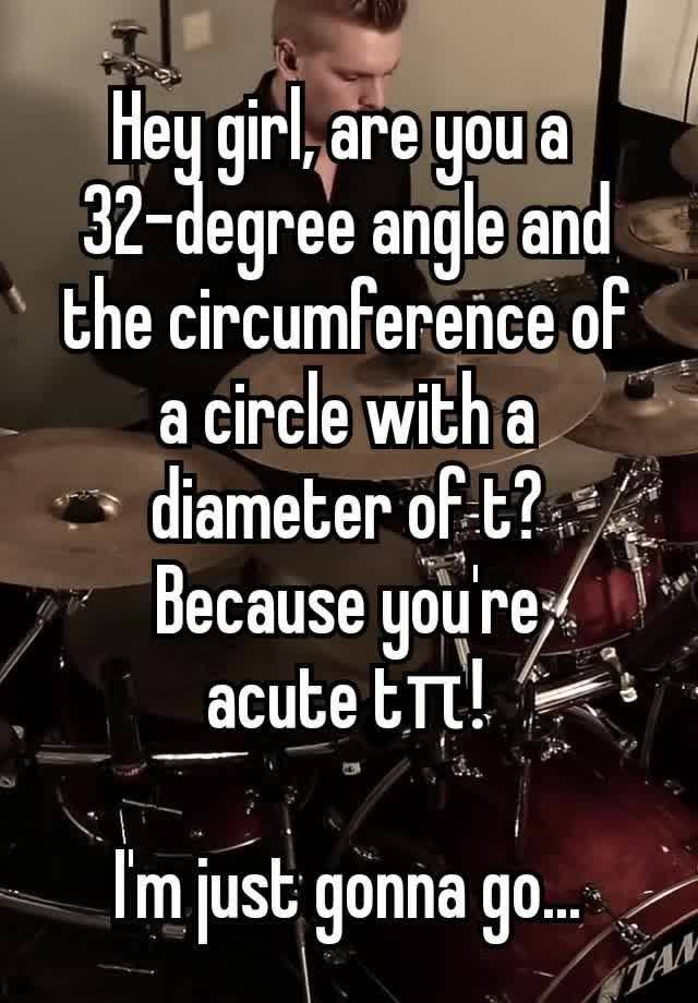 """Hey girl, are you a  32-degree angle and the circumference of a circle with a diameter of t? Because you're acute tπ!    I'm just gonna go..."""