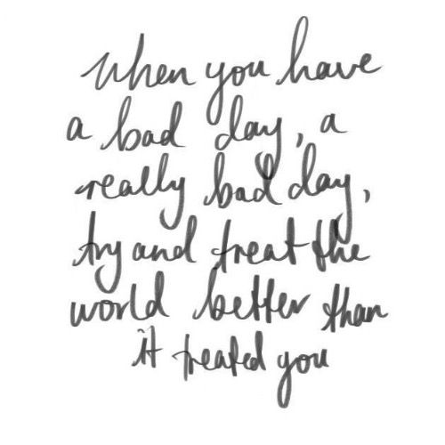 """Inspirational life quote - """"when you have a bad day, a really bad day, try and treat the world better than it treated you"""" - #inspirationalquote {Lauren Conrad}"""