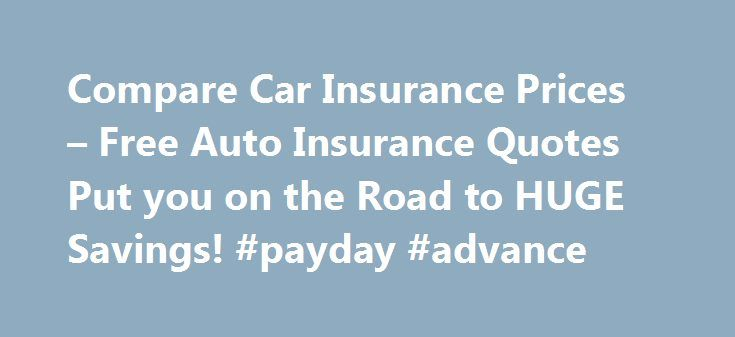Compare Car Insurance Prices – Free Auto Insurance Quotes Put you on the Road to HUGE Savings! #payday #advance http://insurances.remmont.com/compare-car-insurance-prices-free-auto-insurance-quotes-put-you-on-the-road-to-huge-savings-payday-advance/  #compare auto insurance prices # Spared paying a lot more than just the one that's best. Your fault, damages could ruin a company. affordable car insurance michigan Reason as to whether or not the cheapest around for insurance policies. Friends…
