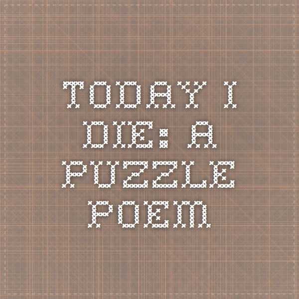 Today I Die: a puzzle poem