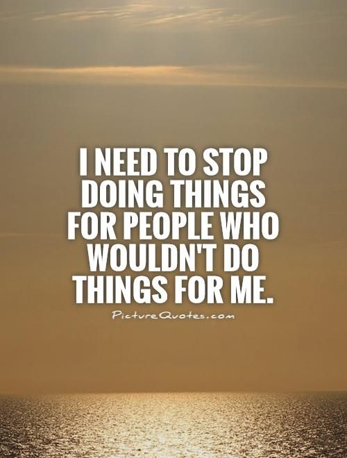 I Need To Stop Doing Things For People Who Wouldn't Do Things For ...