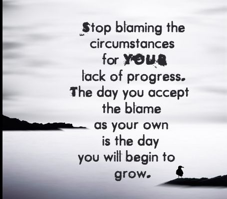 Stop blaming THE CIRCUMSTANCES for YOUR lack of progress. The day you accept the blame as YOUR OWN is the day you will begin to grow. #grow #learn #rootsofsuccess