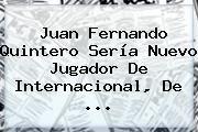http://tecnoautos.com/wp-content/uploads/imagenes/tendencias/thumbs/juan-fernando-quintero-seria-nuevo-jugador-de-internacional-de.jpg Juan Fernando Quintero. Juan Fernando Quintero sería nuevo jugador de Internacional, de ..., Enlaces, Imágenes, Videos y Tweets - http://tecnoautos.com/actualidad/juan-fernando-quintero-juan-fernando-quintero-seria-nuevo-jugador-de-internacional-de/