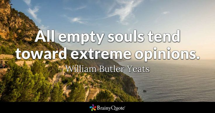 All empty souls tend toward extreme opinions. - William Butler Yeats