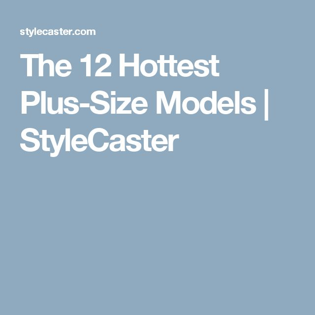 The 12 Hottest Plus-Size Models | StyleCaster