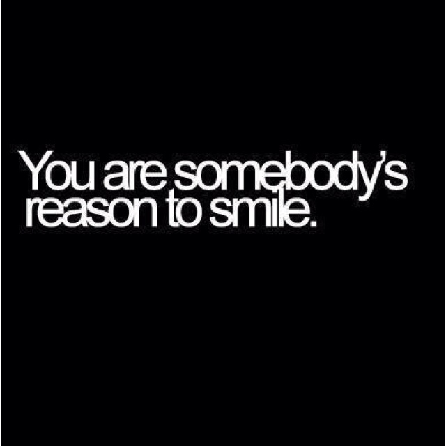 You are somebody's reason to smile :-)