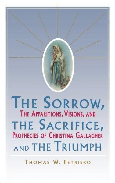 The Sorrow, the Sacrifice, and the Triumph: The Apparitions, Visions, and Prophecies of Christina Gallagher