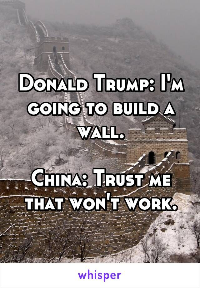 Donald Trump: I'm going to build a wall.  China: Trust me that won't work.