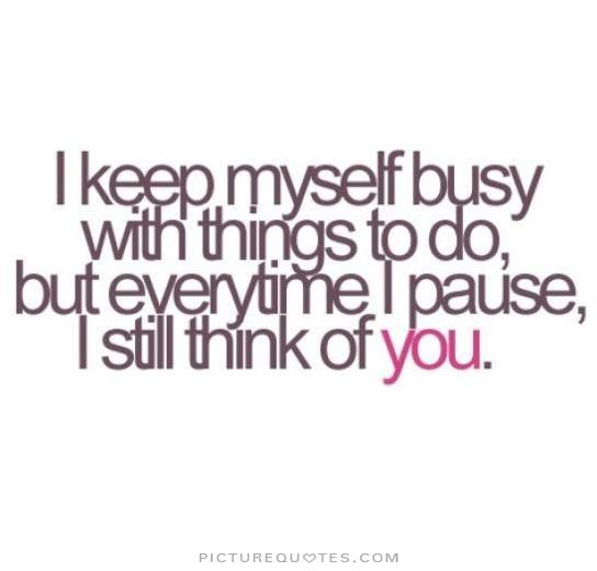 I keep myself busy with things to do, but everytime i pause, i still think of you. Picture Quotes.