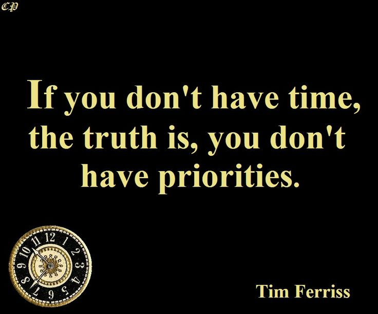 """If you don't have time, the truth is, you don't have priorities."" - Tim Ferriss"