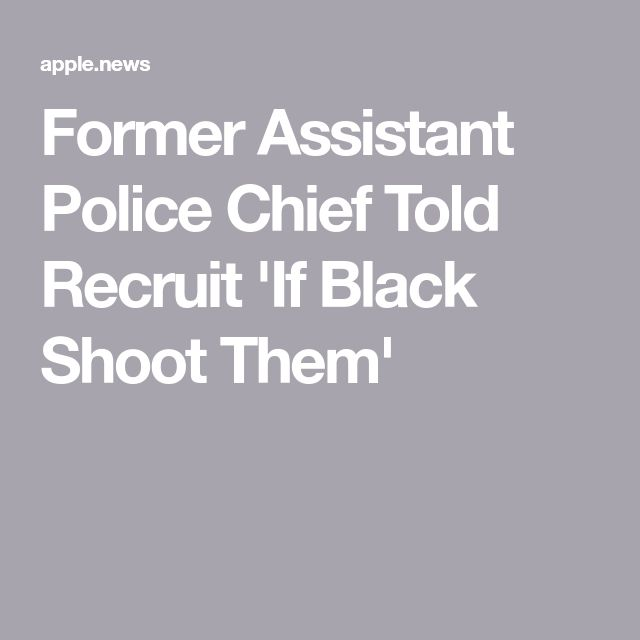 Former Assistant Police Chief Told Recruit 'If Black Shoot Them'