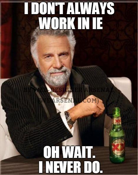 I don't always work in internet explorer. Oh wait, I never do. #webdesignertrolls