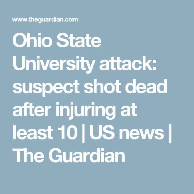Ohio State University attack: suspect shot dead after injuring at least 10 | US news | The Guardian