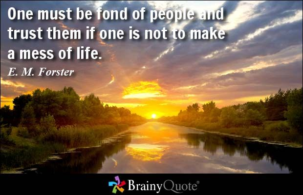 One must be fond of people and trust them if one is not to make a mess of life. - E. M. Forster