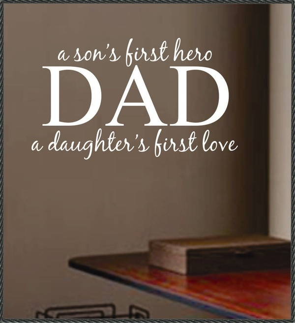 and fatherhood DAD: a son's first hero, a daughter's first love