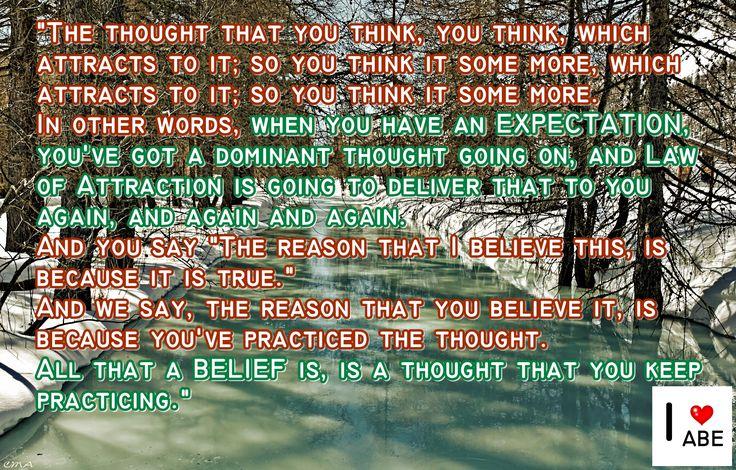 """El pensamiento que piensas, piensa, lo cual atrae hacia el; por lo que piensas un poco más, lo cual atrae hacia el; por lo que piensas un poco más.  En otras palabras, cuando tienes una EXPECTATIVA, tienes un pensamiento dominante en marcha, y la Ley de la Atracción te va a entregar eso a ti otra vez, y otra vez y otra vez.  Y dices: """"La razón por la que creo esto, es porque es verdad.""""  Y nosotros decimos: La razón por la que lo crees, se debe a que haz practicado el pensamiento.  Todo lo…"""